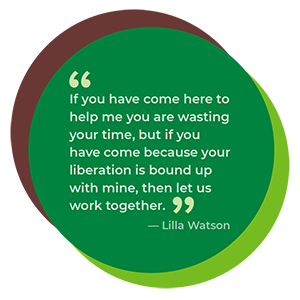 """If you have come here to help me you are wasting your time, but if you have come because your liberation is bound up with mine, then let us work together."""" ~ Lilla Watson"""